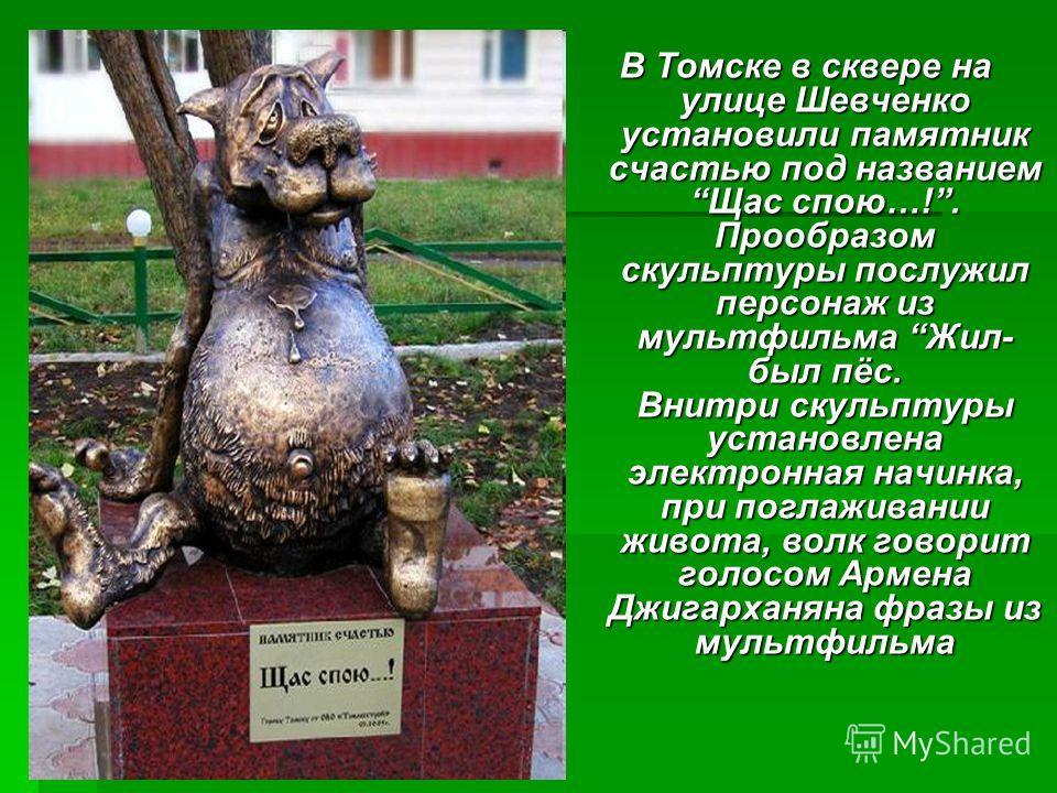 В Томске в сквере на улице Шевченко установили памятник счастью под названием Щас спою…!. Прообразом скульптуры послужил персонаж из мультфильма Жил- был пёс. Внитри скульптуры установлена электронная начинка, при поглаживании живота, волк говорит го
