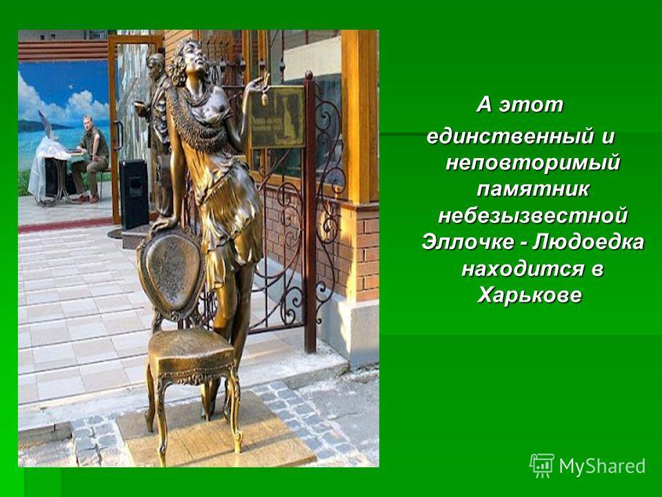 А этот единственный и неповторимый памятник небезызвестной Эллочке - Людоедка находится в Харькове единственный и неповторимый памятник небезызвестной Эллочке - Людоедка находится в Харькове