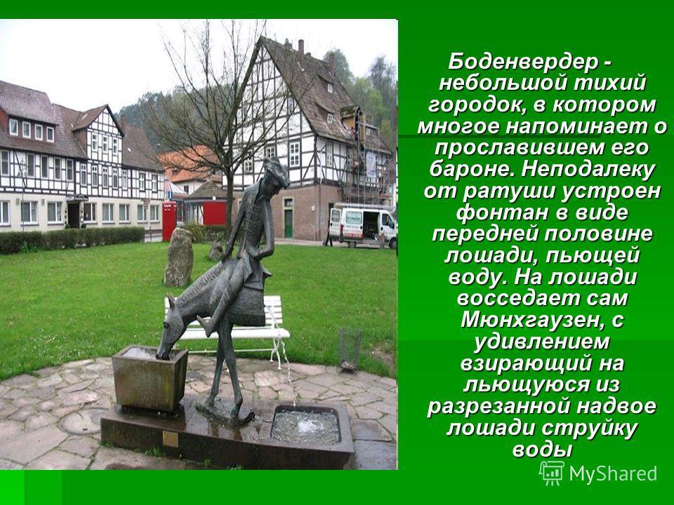 Боденвердер - небольшой тихий городок, в котором многое напоминает о прославившем его бароне. Неподалеку от ратуши устроен фонтан в виде передней половине лошади, пьющей воду. На лошади восседает сам Мюнхгаузен, с удивлением взирающий на льющуюся из