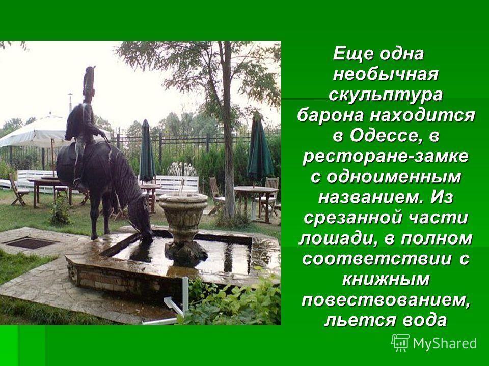 Еще одна необычная скульптура барона находится в Одессе, в ресторане-замке с одноименным названием. Из срезанной части лошади, в полном соответствии с книжным повествованием, льется вода Еще одна необычная скульптура барона находится в Одессе, в рест