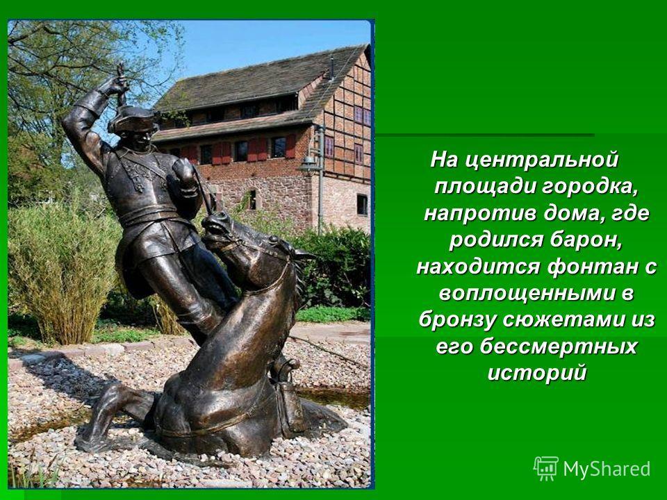 На центральной площади городка, напротив дома, где родился барон, находится фонтан с воплощенными в бронзу сюжетами из его бессмертных историй