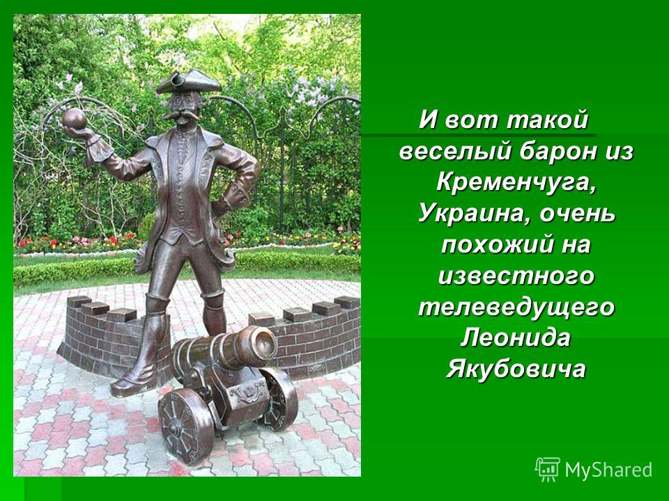 И вот такой веселый барон из Кременчуга, Украина, очень похожий на известного телеведущего Леонида Якубовича