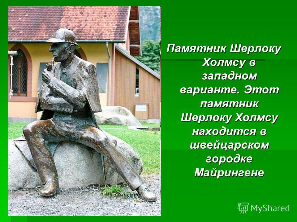 Памятник Шерлоку Холмсу в западном варианте. Этот памятник Шерлоку Холмсу находится в швейцарском городке Майрингене