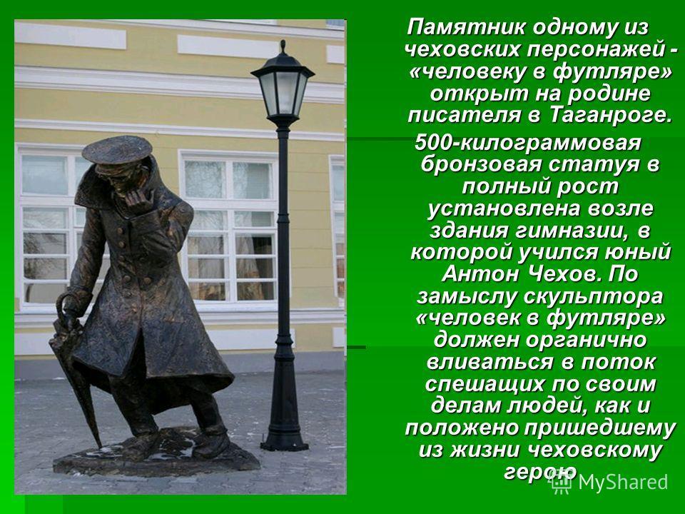 Памятник одному из чеховских персонажей - «человеку в футляре» открыт на родине писателя в Таганроге. 500-килограммовая бронзовая статуя в полный рост установлена возле здания гимназии, в которой учился юный Антон Чехов. По замыслу скульптора «челове