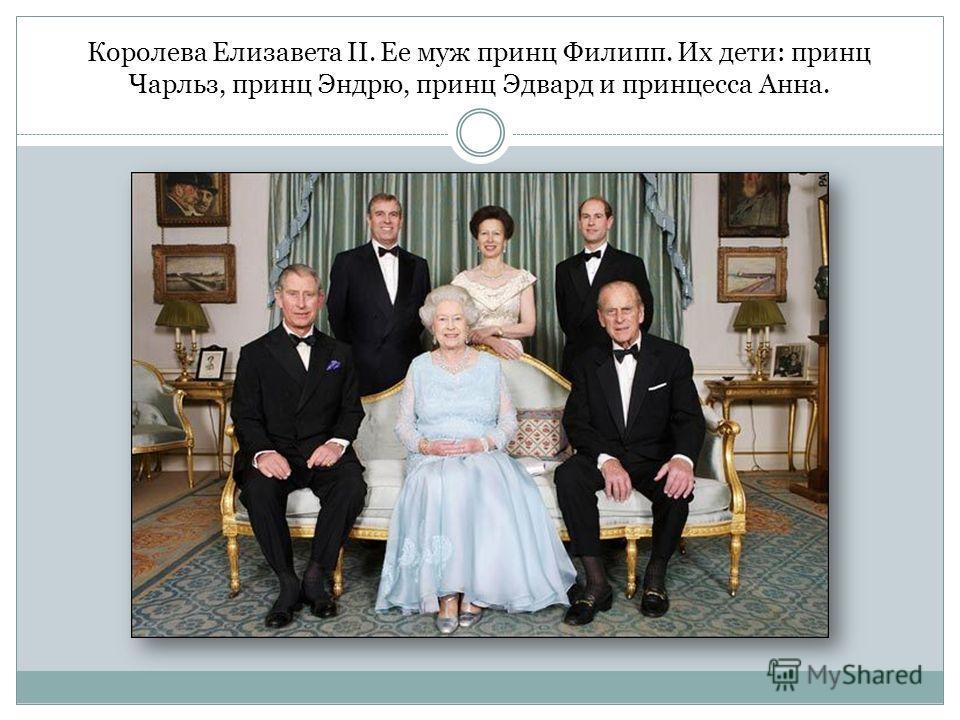 Королева Елизавета II. Ее муж принц Филипп. Их дети: принц Чарльз, принц Эндрю, принц Эдвард и принцесса Анна.
