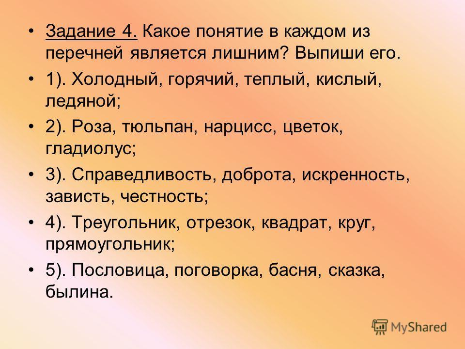 Задание 4. Какое понятие в каждом из перечней является лишним? Выпиши его. 1). Холодный, горячий, теплый, кислый, ледяной; 2). Роза, тюльпан, нарцисс, цветок, гладиолус; 3). Справедливость, доброта, искренность, зависть, честность; 4). Треугольник, о