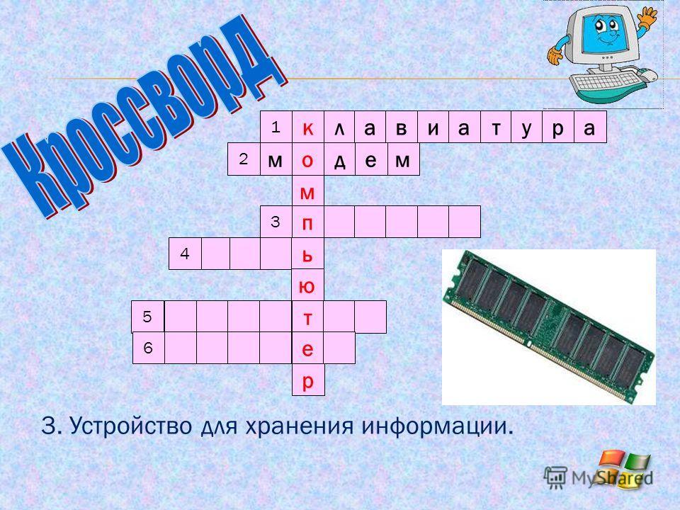 3. Устройство для хранения информации. клавиатура модем м п ь ю т е р 2 3 4 5 6 1
