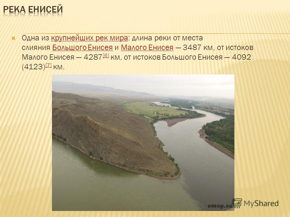 Одна из крупнейших рек мира: длина реки от места слияния Большого Енисея и Малого Енисея 3487 км, от истоков Малого Енисея 4287 [6] км, от истоков Большого Енисея 4092 (4123) [7] км.крупнейших рек мираБольшого ЕнисеяМалого Енисея [6] [7]
