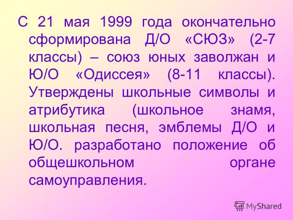 С 21 мая 1999 года окончательно сформирована Д/О «СЮЗ» (2-7 классы) – союз юных заволжан и Ю/О «Одиссея» (8-11 классы). Утверждены школьные символы и атрибутика (школьное знамя, школьная песня, эмблемы Д/О и Ю/О. разработано положение об общешкольном
