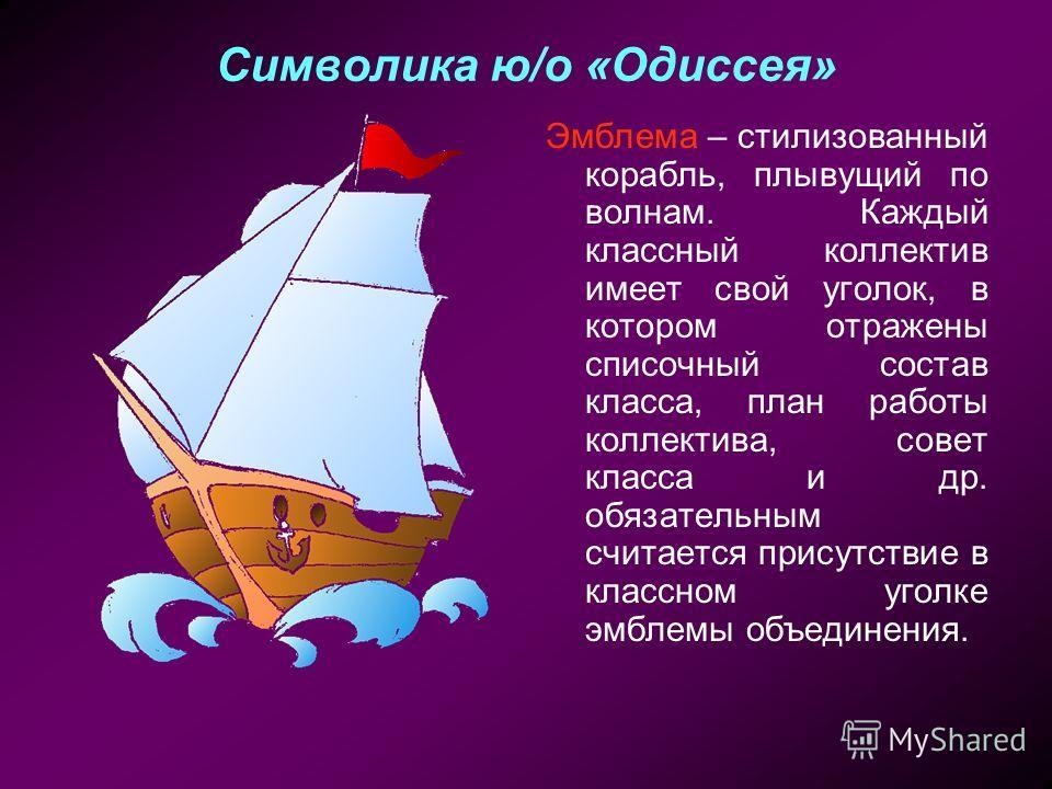 Символика ю/о «Одиссея» Эмблема – стилизованный корабль, плывущий по волнам. Каждый классный коллектив имеет свой уголок, в котором отражены списочный состав класса, план работы коллектива, совет класса и др. обязательным считается присутствие в клас
