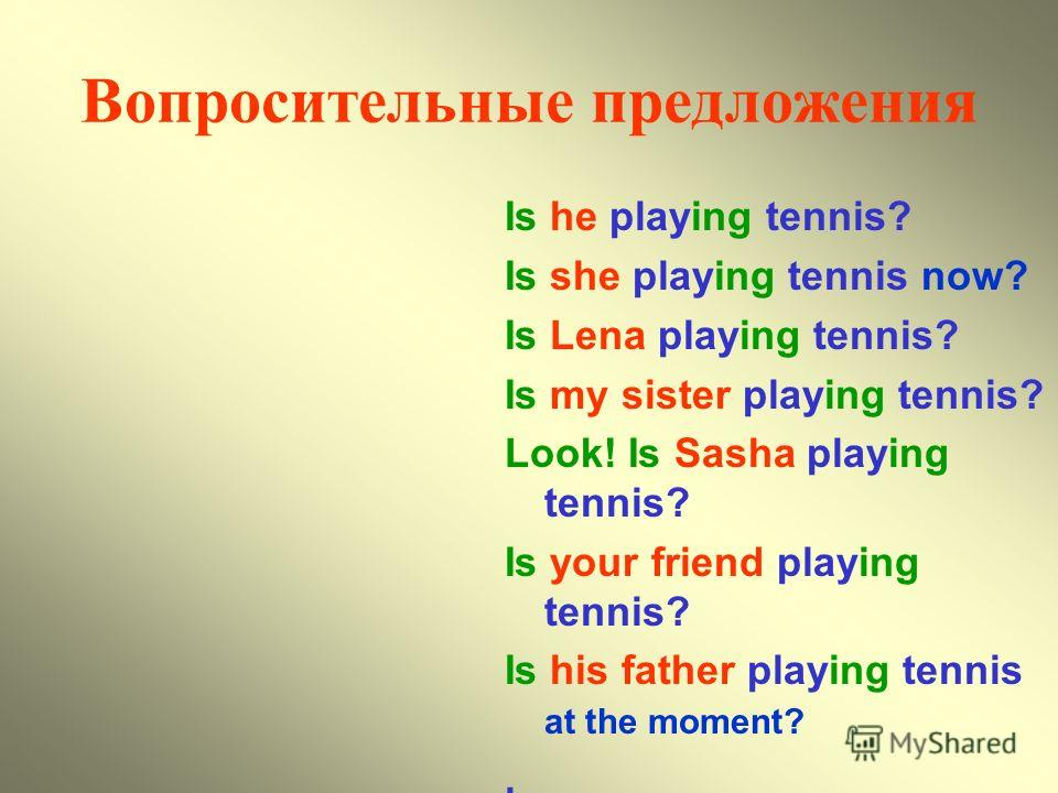 Вопросительные предложения Is he playing tennis? Is she playing tennis now? Is Lena playing tennis? Is my sister playing tennis? Look! Is Sasha playing tennis? Is your friend playing tennis? Is his father playing tennis at the moment?.