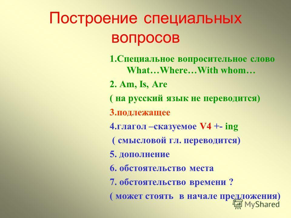 Построение специальных вопросов 1.Специальное вопросительное слово What…Where…With whom… 2. Аm, Is, Are ( на русский язык не переводится) 3.подлежащее 4.глагол –сказуемое V4 +- ing ( смысловой гл. переводится) 5. дополнение 6. обстоятельство места 7.