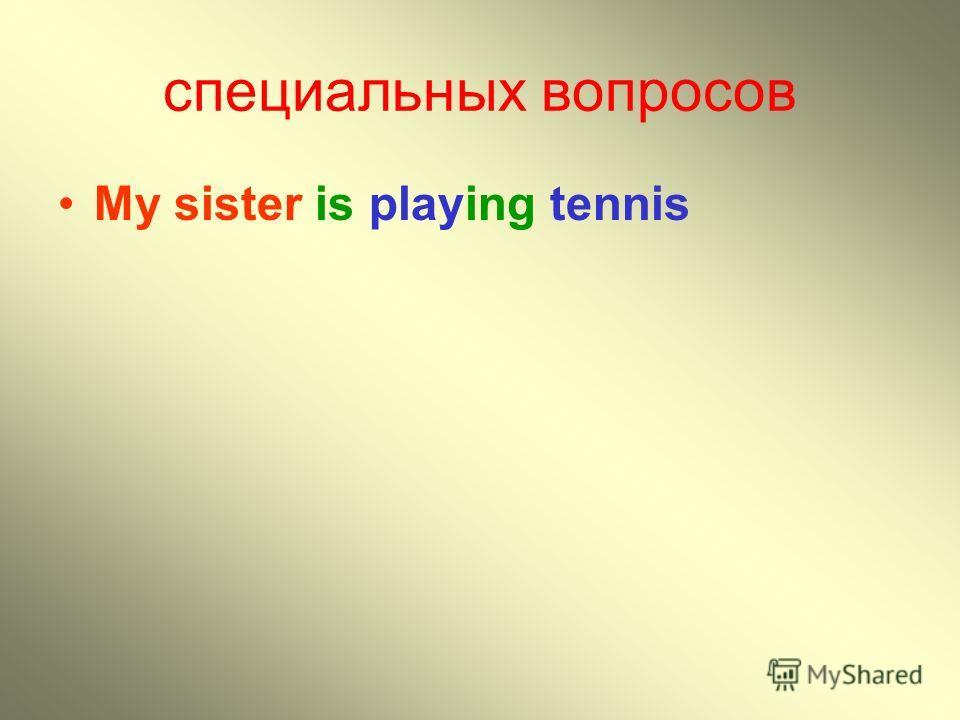специальных вопросов My sister is playing tennis