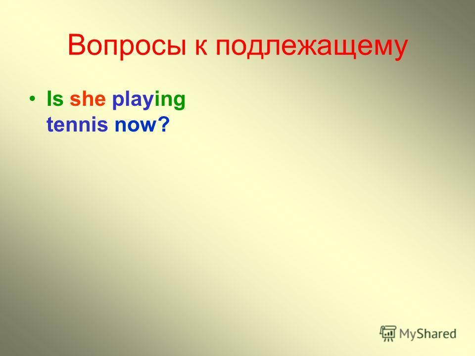 Вопросы к подлежащему Is she playing tennis now?