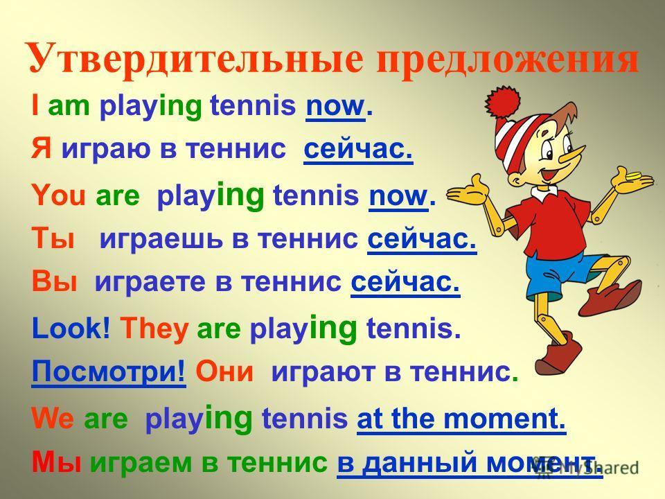 Утвердительные предложения I am playing tennis now. Я играю в теннис сейчас. You are play ing tennis now. Ты играешь в теннис сейчас. Вы играете в теннис сейчас. Look! They are play ing tennis. Посмотри! Они играют в теннис. We are play ing tennis at