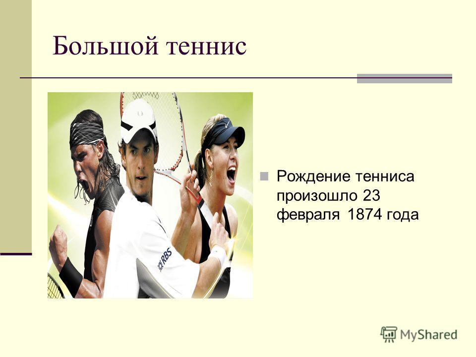 Большой теннис Рождение тенниса произошло 23 февраля 1874 года