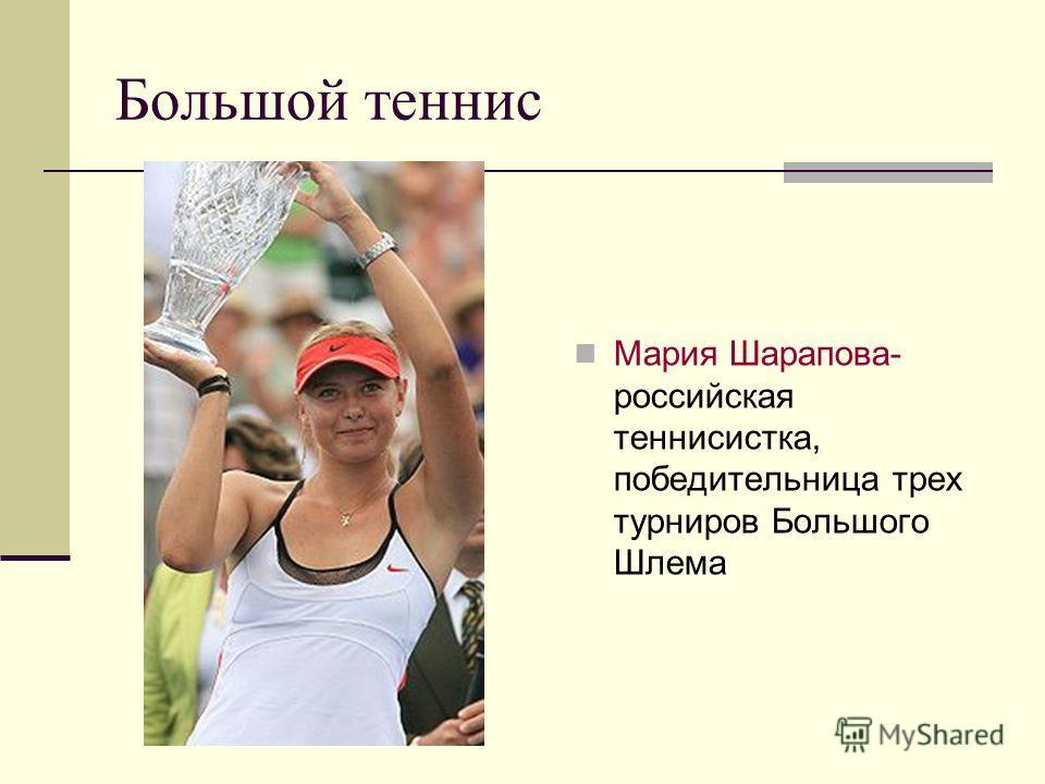 Большой теннис Мария Шарапова- российская теннисистка, победительница трех турниров Большого Шлема