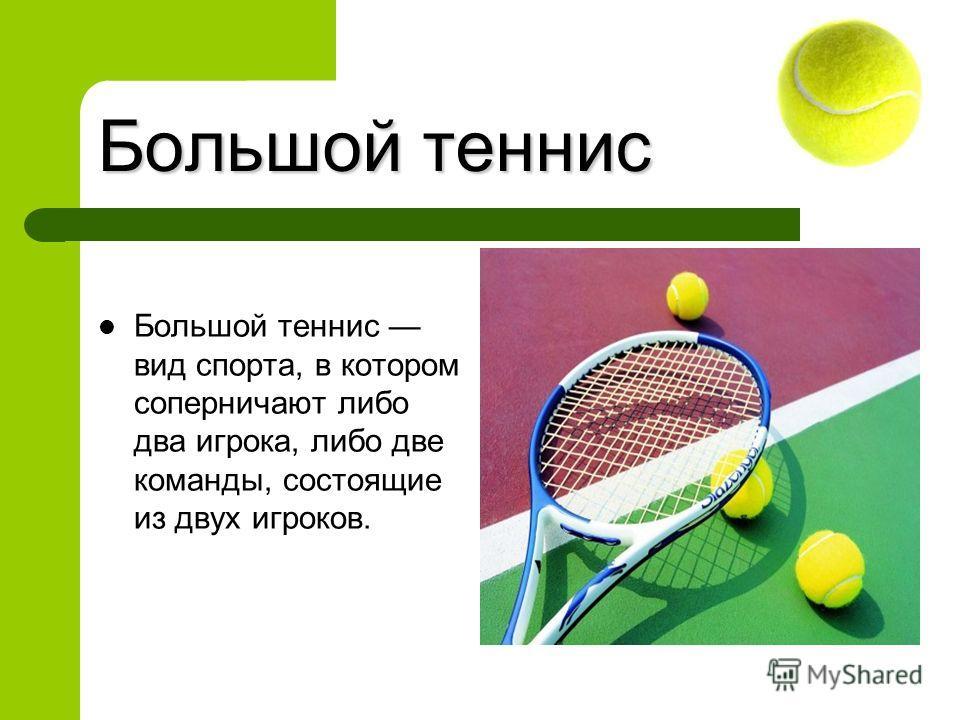 Большой теннис Большой теннис вид спорта, в котором соперничают либо два игрока, либо две команды, состоящие из двух игроков.