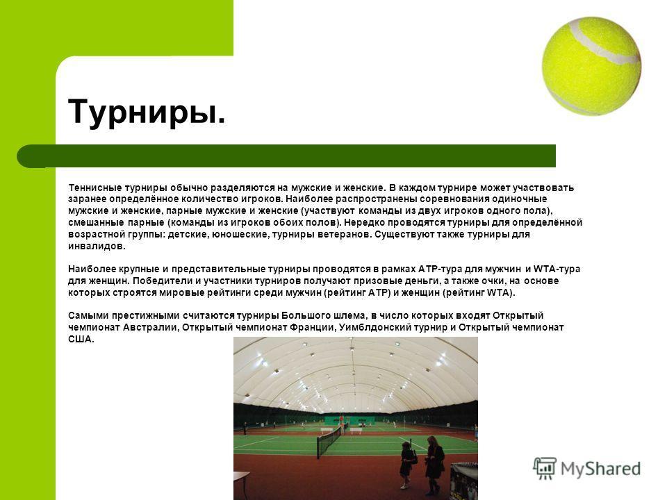 Турниры. Теннисные турниры обычно разделяются на мужские и женские. В каждом турнире может участвовать заранее определённое количество игроков. Наиболее распространены соревнования одиночные мужские и женские, парные мужские и женские (участвуют кома