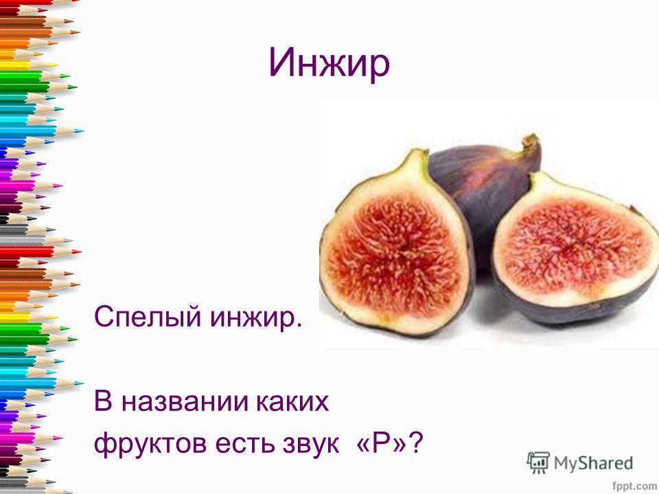 Инжир Спелый инжир. В названии каких фруктов есть звук «Р»?