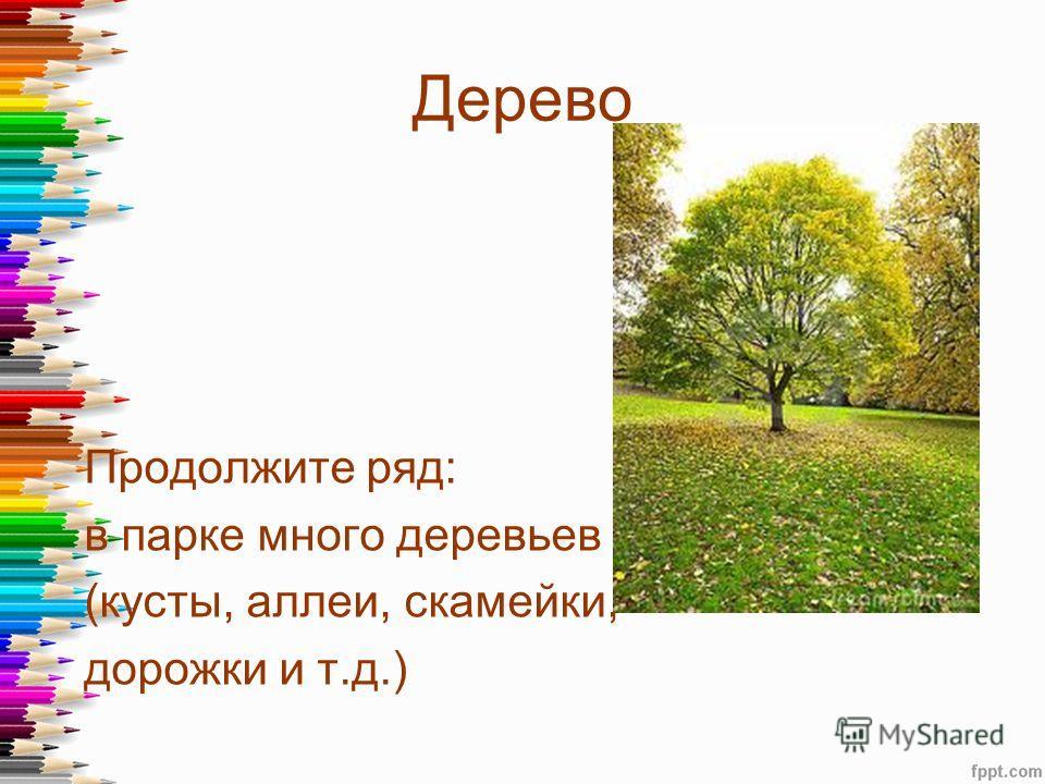 Продолжите ряд: в парке много деревьев (кусты, аллеи, скамейки, дорожки и т.д.) Дерево