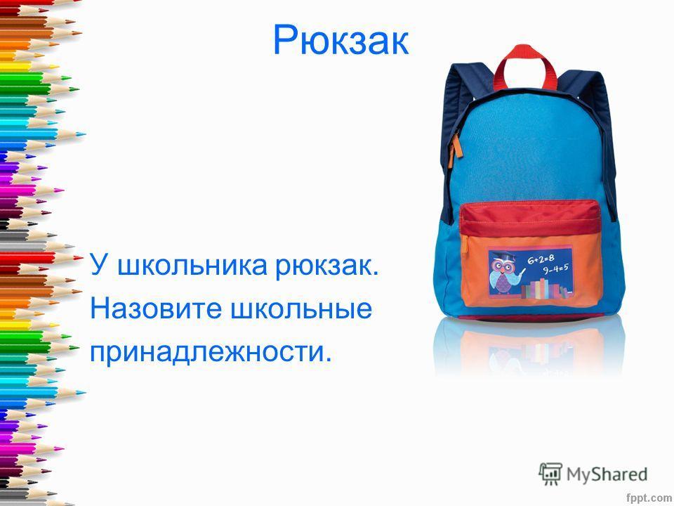 Рюкзак У школьника рюкзак. Назовите школьные принадлежности.