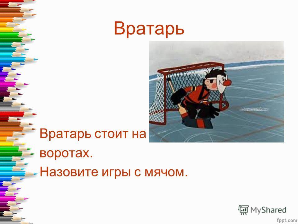 Вратарь Вратарь стоит на воротах. Назовите игры с мячом.