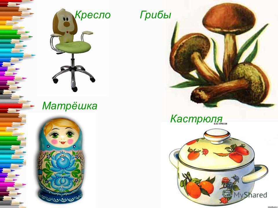 КреслоГрибы Матрёшка Кастрюля