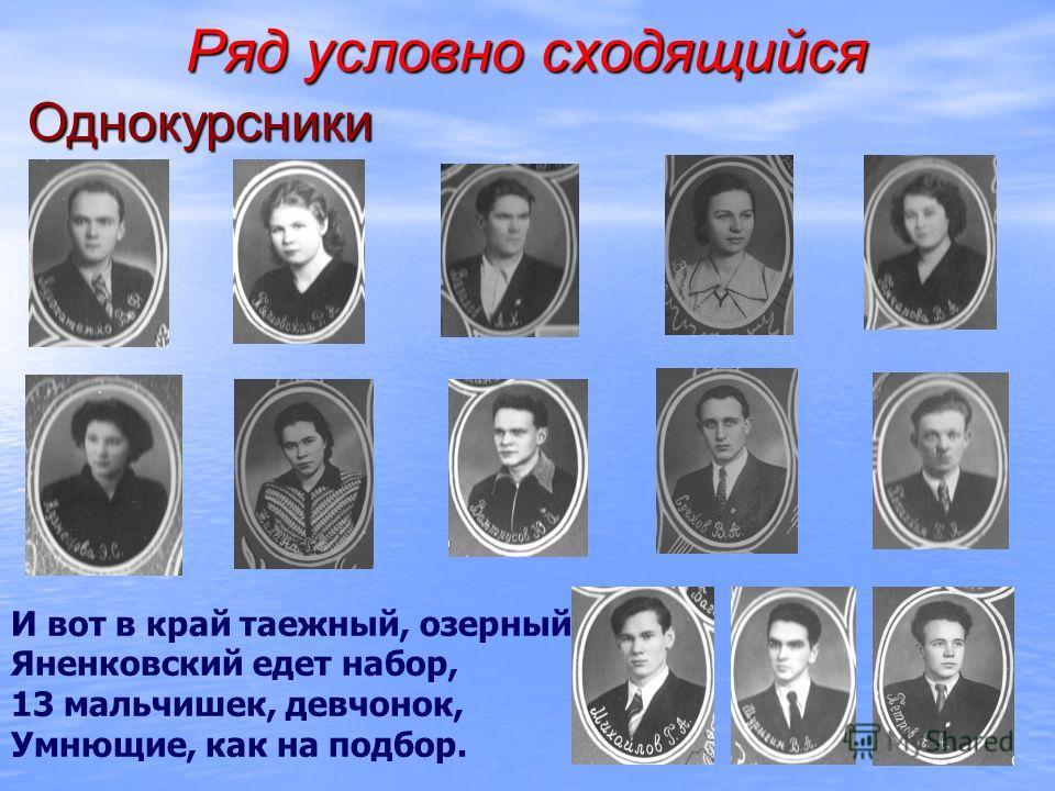 Ряд условно сходящийся Однокурсники И вот в край таежный, озерный Яненковский едет набор, 13 мальчишек, девчонок, Умнющие, как на подбор.