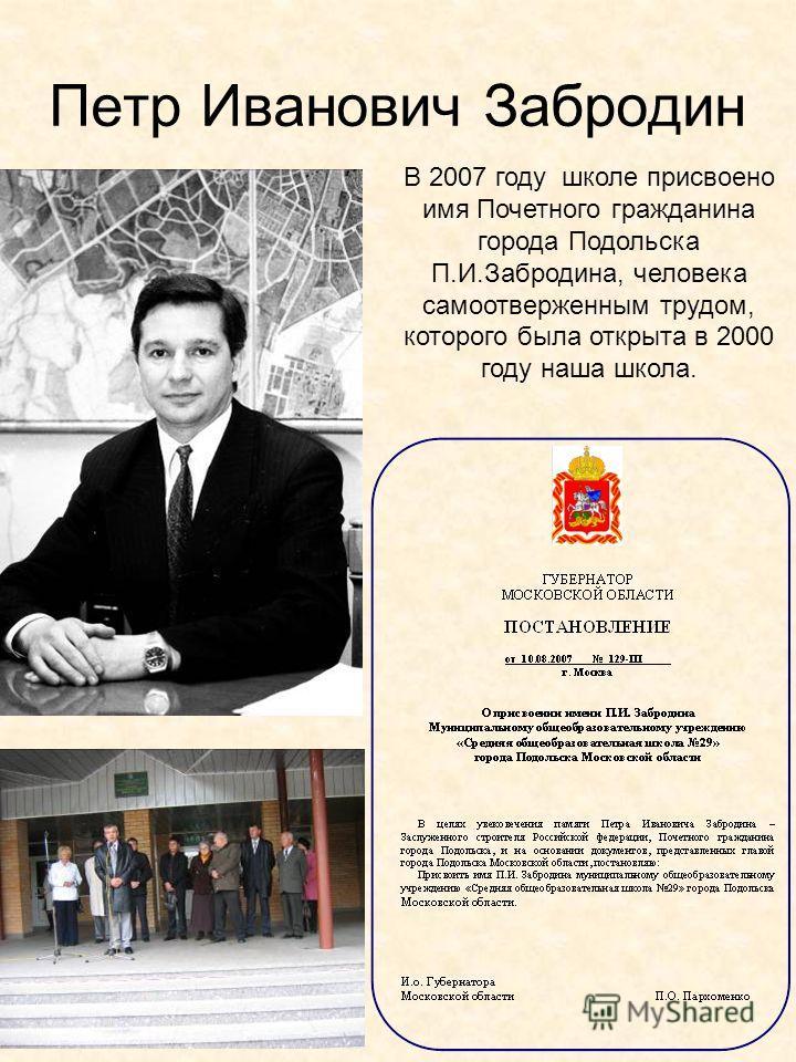 Петр Иванович Забродин В 2007 году школе присвоено имя Почетного гражданина города Подольска П.И.Забродина, человека самоотверженным трудом, которого была открыта в 2000 году наша школа.