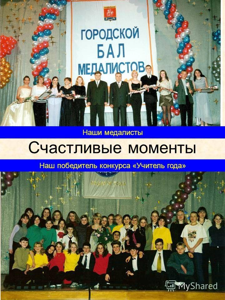 Счастливые моменты Наш победитель конкурса «Учитель года» Наши медалисты