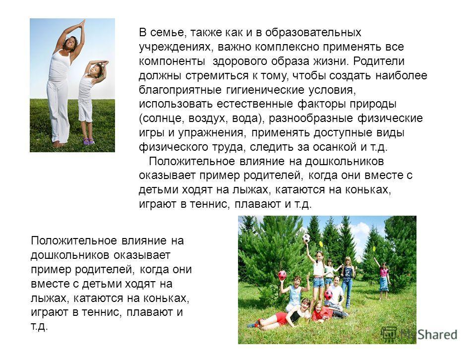 В семье, также как и в образовательных учреждениях, важно комплексно применять все компоненты здорового образа жизни. Родители должны стремиться к тому, чтобы создать наиболее благоприятные гигиенические условия, использовать естественные факторы при