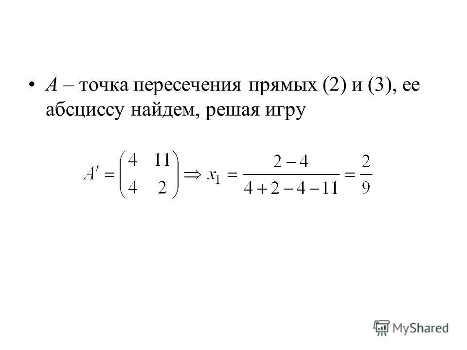 A – точка пересечения прямых (2) и (3), ее абсциссу найдем, решая игру