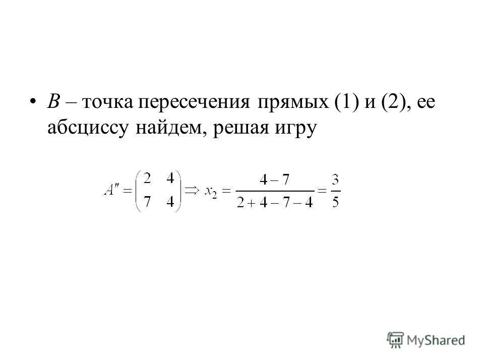 B – точка пересечения прямых (1) и (2), ее абсциссу найдем, решая игру