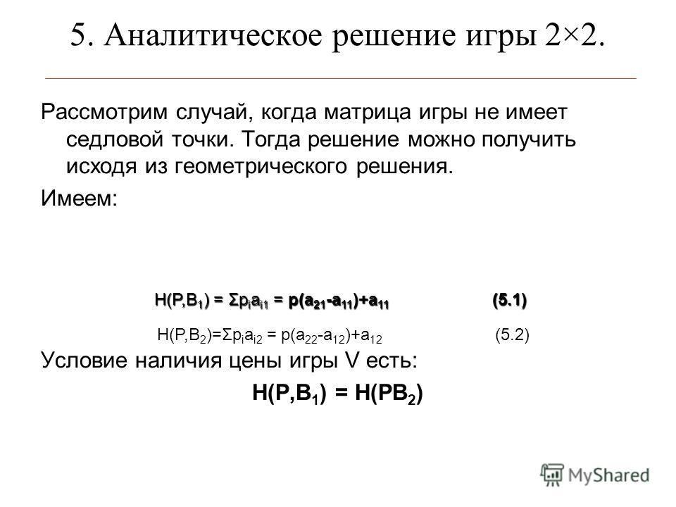 5. Аналитическое решение игры 2×2. Рассмотрим случай, когда матрица игры не имеет седловой точки. Тогда решение можно получить исходя из геометрического решения. Имеем: Условие наличия цены игры V есть: H(P,B 1 ) = H(PB 2 ) H(P,B 2 )=Σp i a i2 = p(a