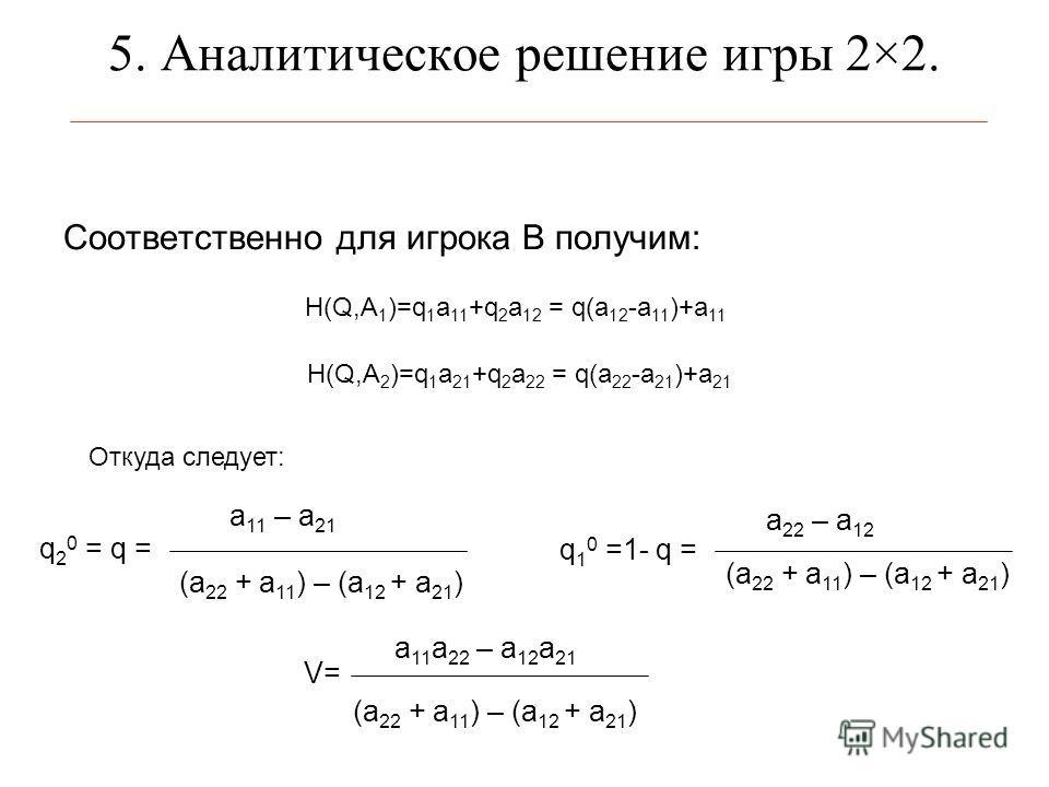 5. Аналитическое решение игры 2×2. Соответственно для игрока В получим: H(Q,A 1 )=q 1 a 11 +q 2 a 12 = q(a 12 -a 11 )+a 11 H(Q,A 2 )=q 1 a 21 +q 2 a 22 = q(a 22 -a 21 )+a 21 Откуда следует: q 2 0 = q = a 11 – a 21 (а 22 + а 11 ) – (а 12 + а 21 ) q 1