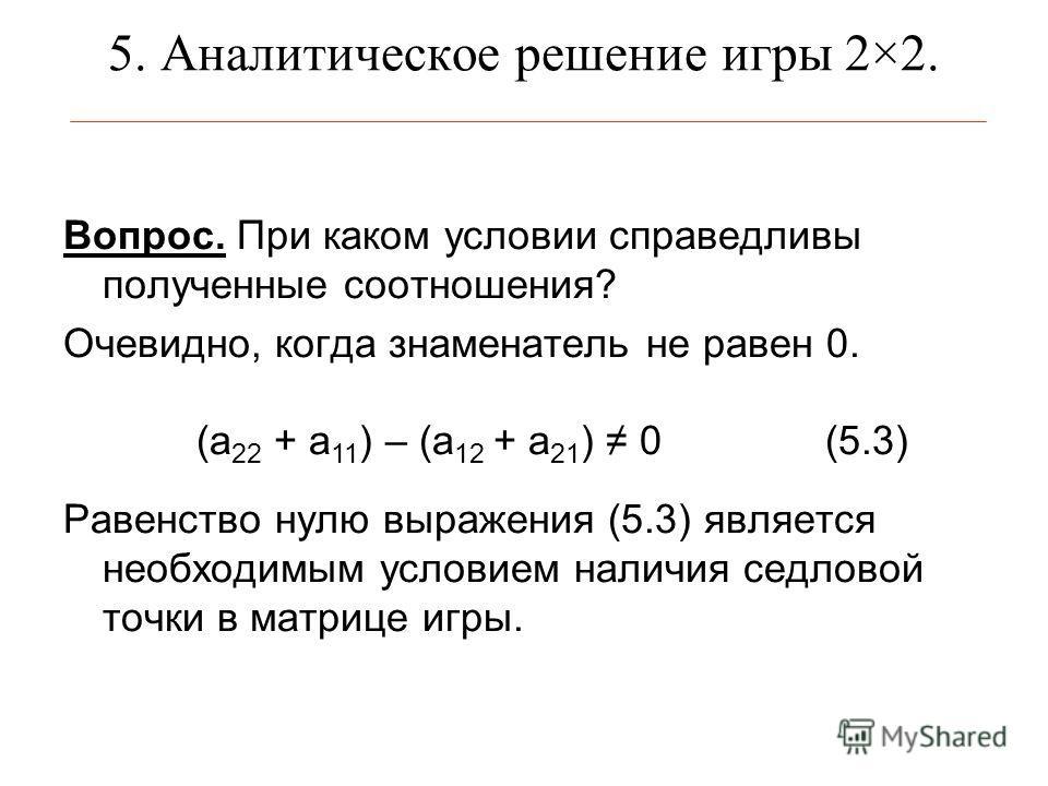 5. Аналитическое решение игры 2×2. Вопрос. При каком условии справедливы полученные соотношения? Очевидно, когда знаменатель не равен 0. Равенство нулю выражения (5.3) является необходимым условием наличия седловой точки в матрице игры. (а 22 + а 11