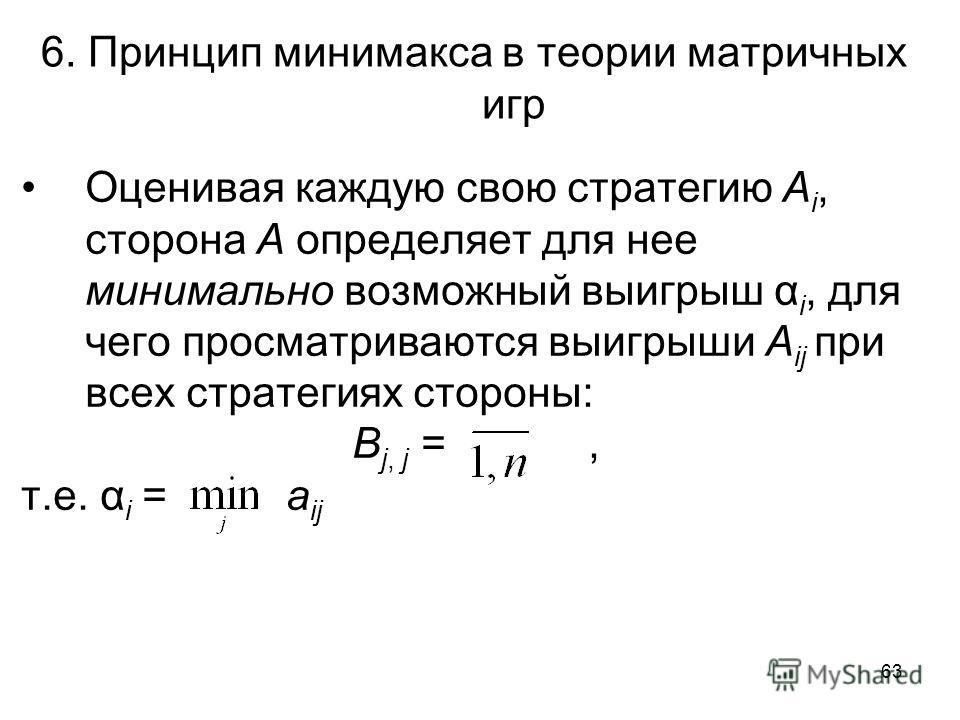 63 6. Принцип минимакса в теории матричных игр Оценивая каждую свою стратегию A i, сторона А определяет для нее минимально возможный выигрыш α i, для чего просматриваются выигрыши А ij при всех стратегиях стороны: B j, j =, т.е. α i = а ij