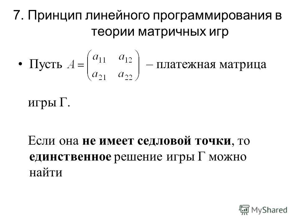 Пусть – платежная матрица игры Г. Если она не имеет седловой точки, то единственное решение игры Г можно найти 7. Принцип линейного программирования в теории матричных игр