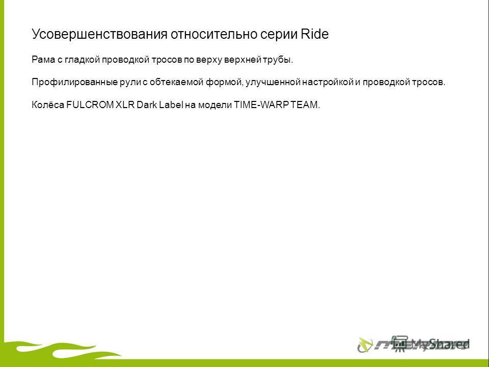 Усовершенствования относительно серии Ride Рама с гладкой проводкой тросов по верху верхней трубы. Профилированные рули с обтекаемой формой, улучшенной настройкой и проводкой тросов. Колёса FULCROM XLR Dark Label на модели TIME-WARP TEAM.