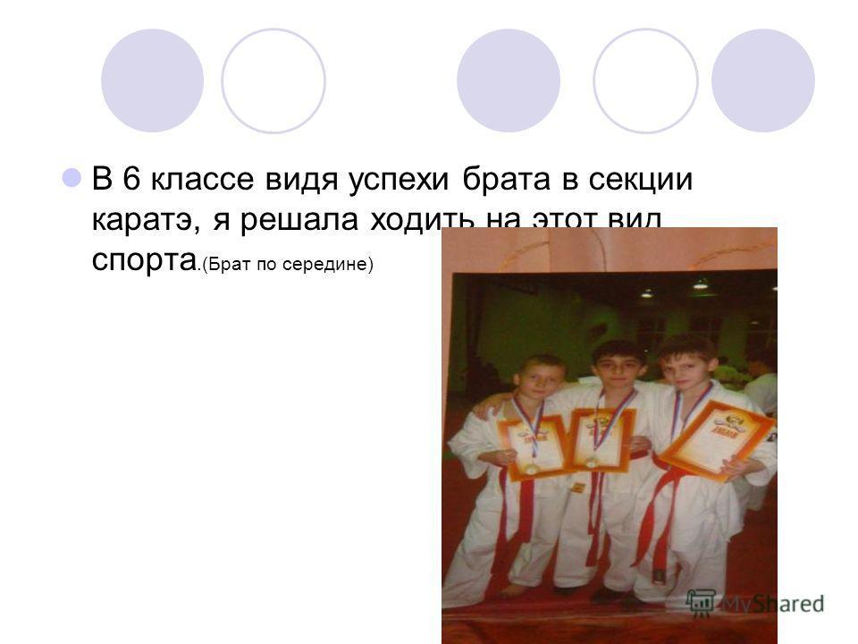 В 6 классе видя успехи брата в секции каратэ, я решала ходить на этот вид спорта.(Брат по середине)
