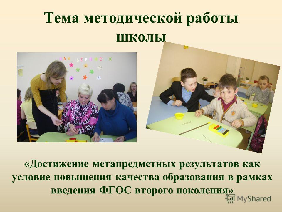 Тема методической работы школы «Достижение метапредметных результатов как условие повышения качества образования в рамках введения ФГОС второго поколения»