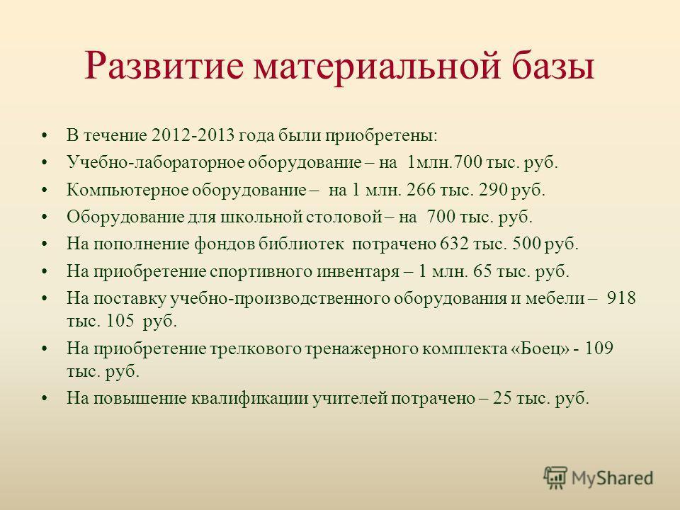 Развитие материальной базы В течение 2012-2013 года были приобретены: Учебно-лабораторное оборудование – на 1млн.700 тыс. руб. Компьютерное оборудование – на 1 млн. 266 тыс. 290 руб. Оборудование для школьной столовой – на 700 тыс. руб. На пополнение