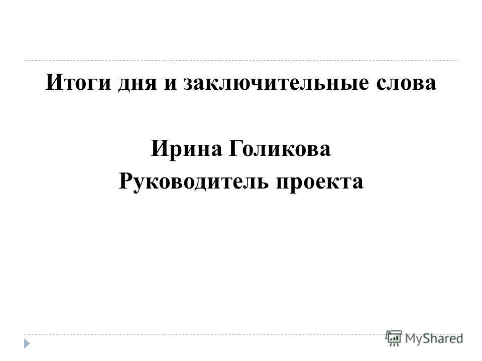 Итоги дня и заключительные слова Ирина Голикова Руководитель проекта
