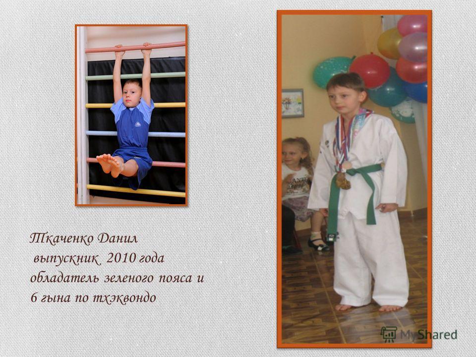 Ткаченко Данил выпускник 2010 года обладатель зеленого пояса и 6 гына по тхэквондо