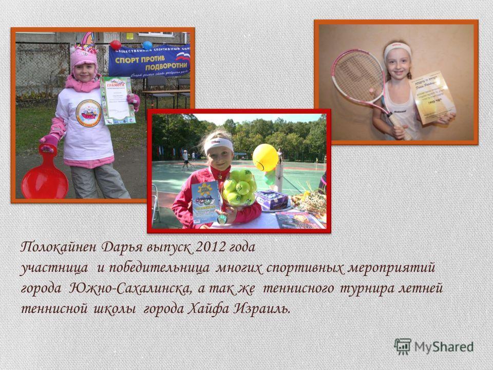 Полокайнен Дарья выпуск 2012 года участница и победительница многих спортивных мероприятий города Южно-Сахалинска, а так же теннисного турнира летней теннисной школы города Хайфа Израиль.