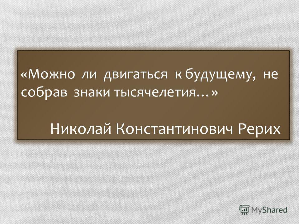«Можно ли двигаться к будущему, не собрав знаки тысячелетия…» Николай Константинович Рерих