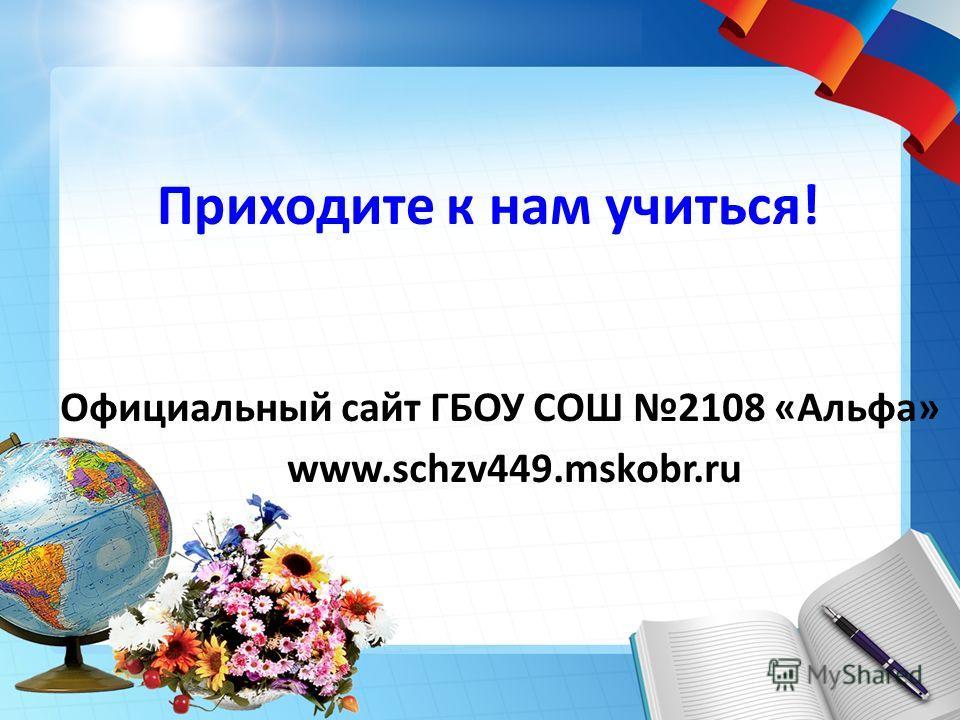 Приходите к нам учиться! Официальный сайт ГБОУ СОШ 2108 «Альфа» www.schzv449.mskobr.ru