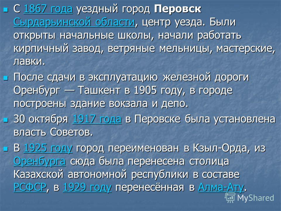 С 1867 года уездный город Перовск Сырдарьинской области, центр уезда. Были открыты начальные школы, начали работать кирпичный завод, ветряные мельницы, мастерские, лавки. С 1867 года уездный город Перовск Сырдарьинской области, центр уезда. Были откр
