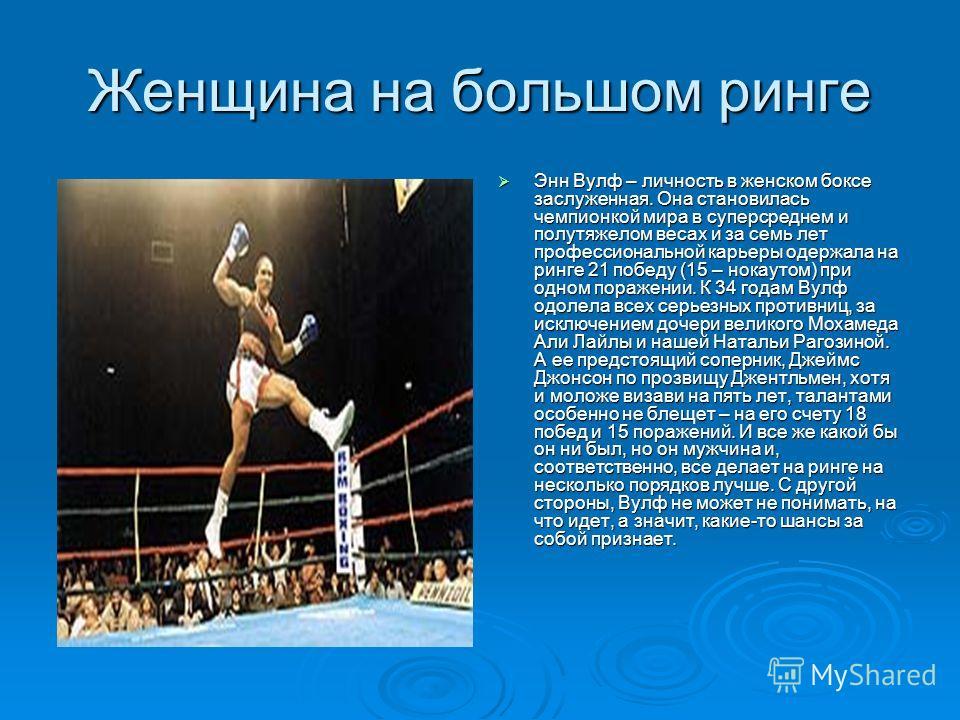 Женщина на большом ринге Энн Вулф – личность в женском боксе заслуженная. Она становилась чемпионкой мира в суперсреднем и полутяжелом весах и за семь лет профессиональной карьеры одержала на ринге 21 победу (15 – нокаутом) при одном поражении. К 34